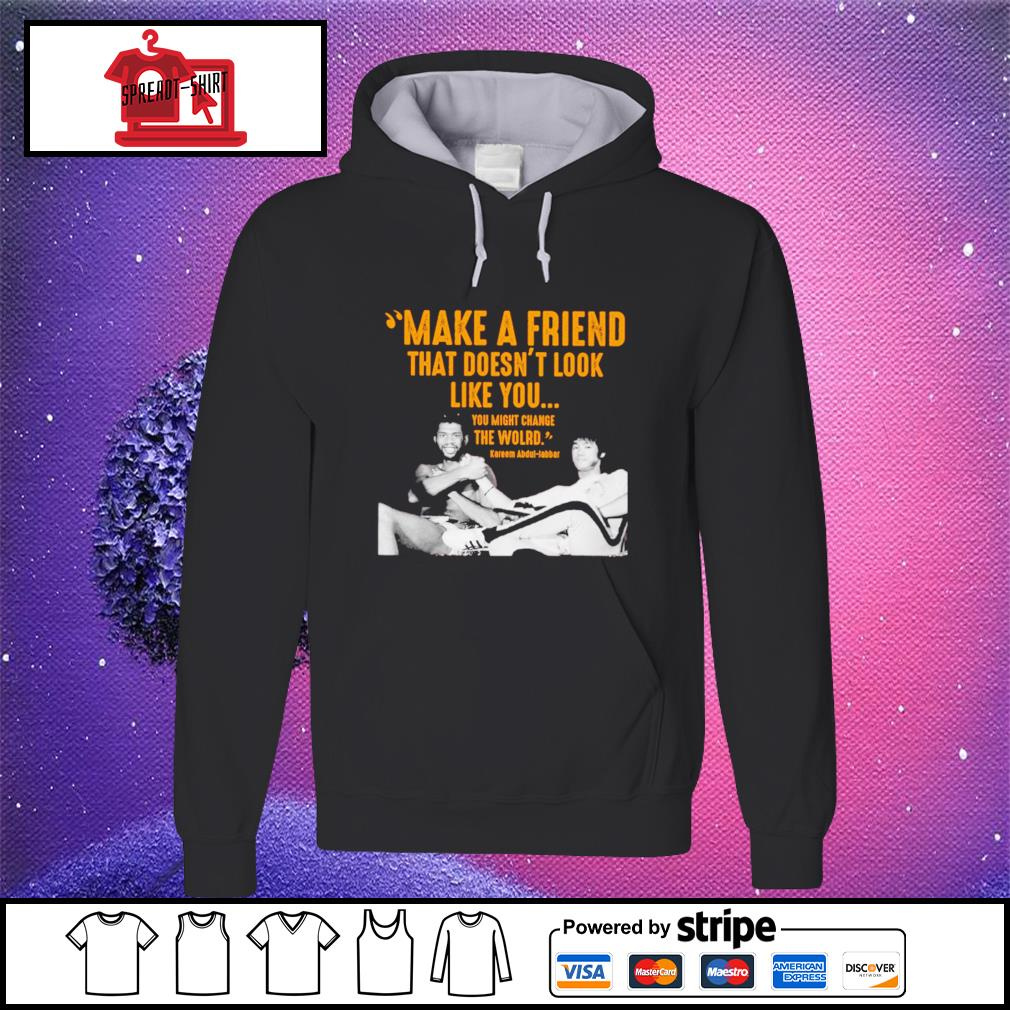 Kareem Abdul make a friend that doesn't look like you you might change the world hoodie