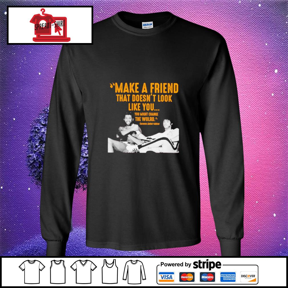 Kareem Abdul make a friend that doesn't look like you you might change the world longsleeve-tee
