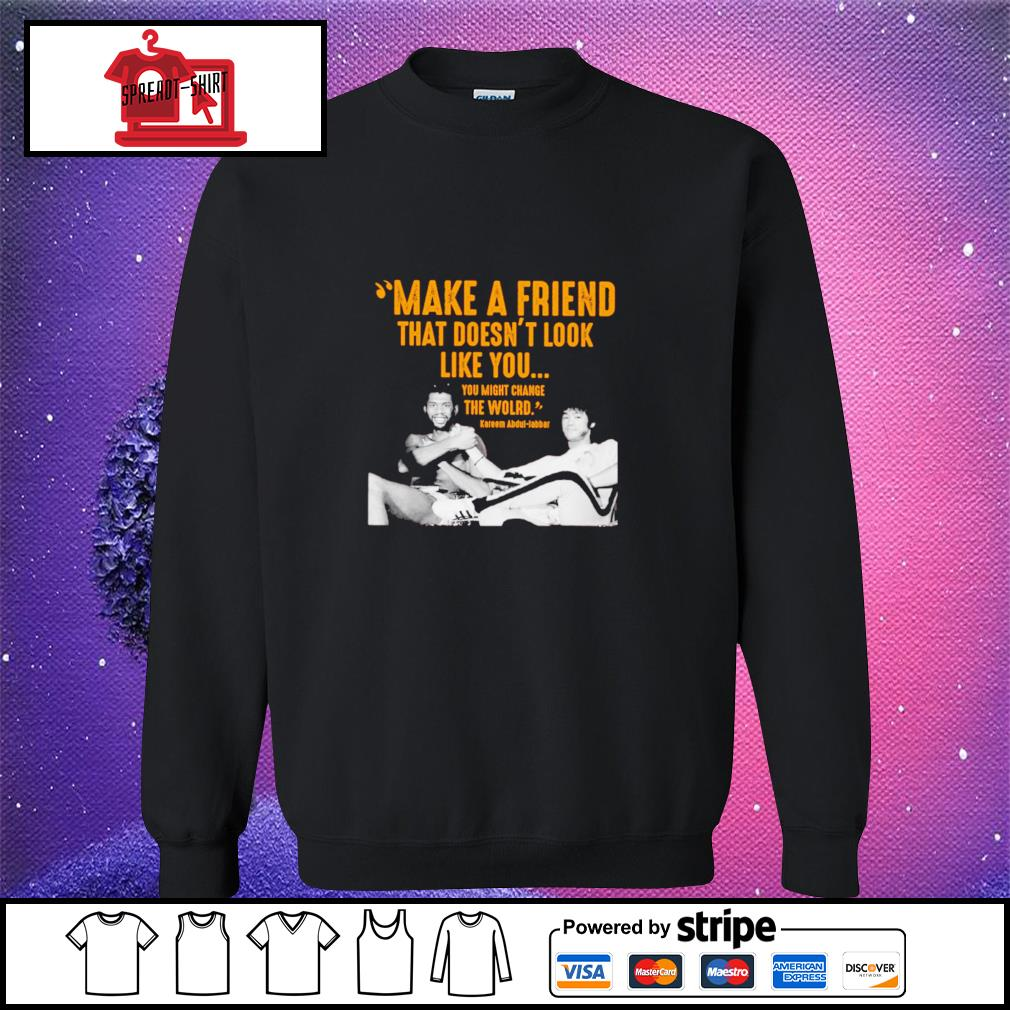 Kareem Abdul make a friend that doesn't look like you you might change the world sweater