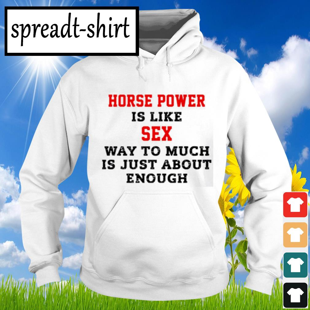 Horse power is like sex way to much is just about enough s Hoodie