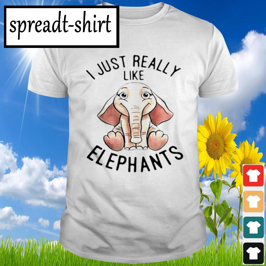 I Just really like Elephants shirt