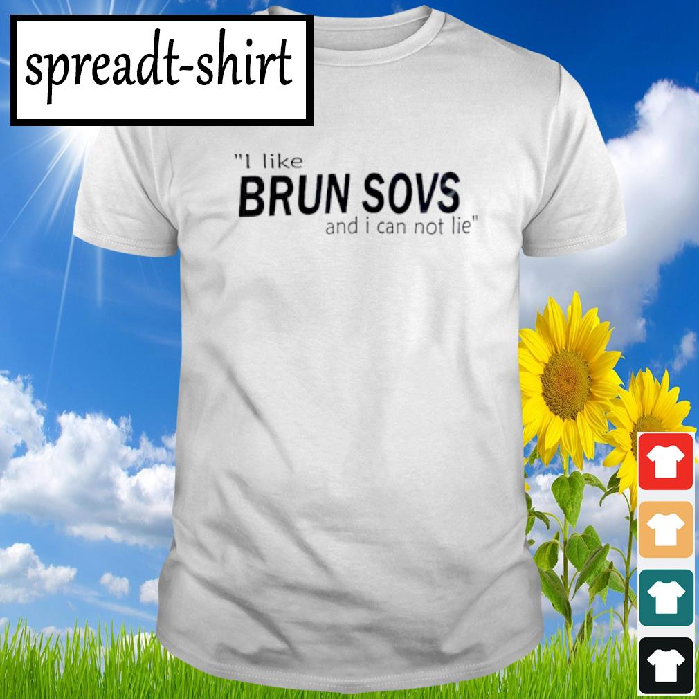 I like Brun sovs and i can not lie shirt