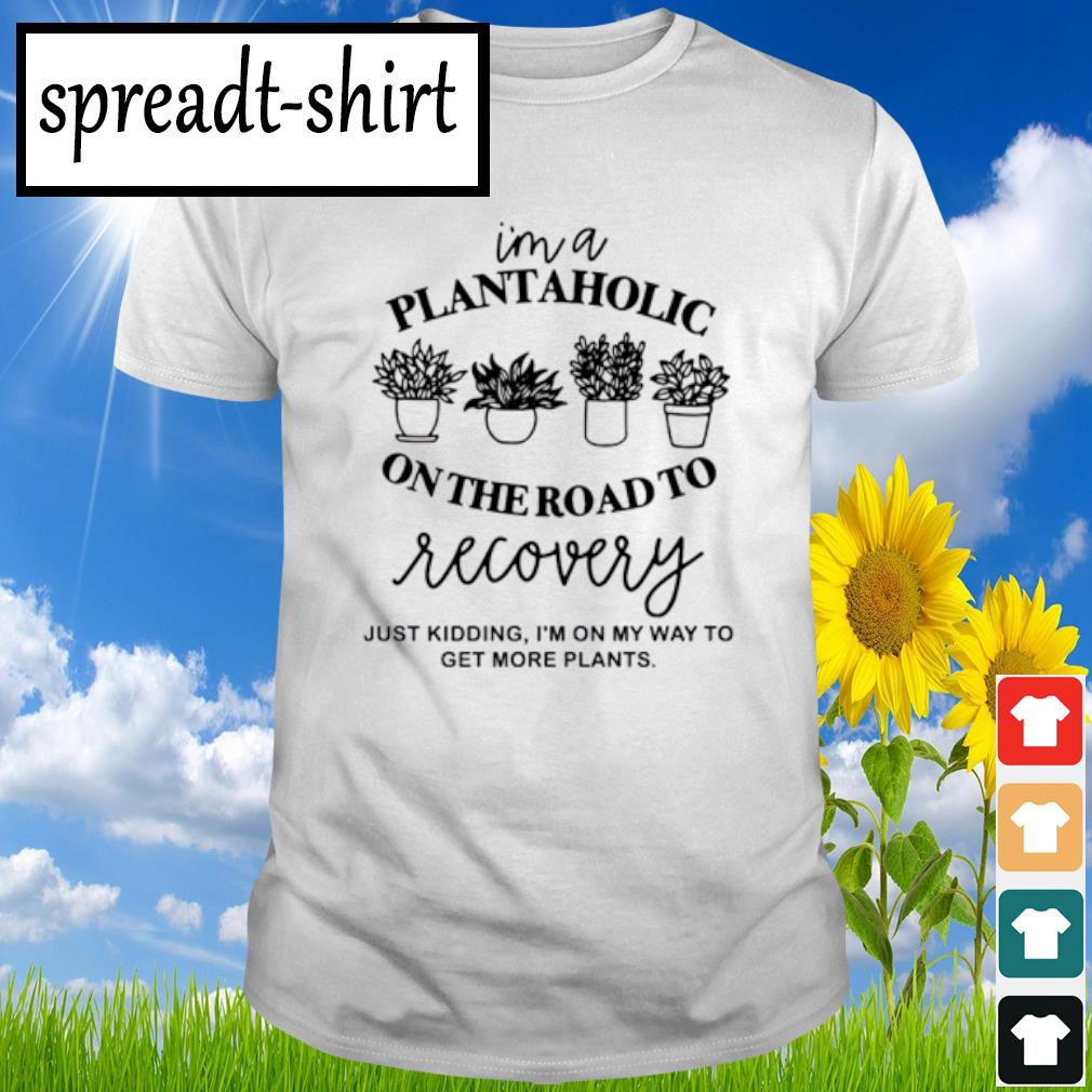 I'm a plantaholic on the road to recovery shirt