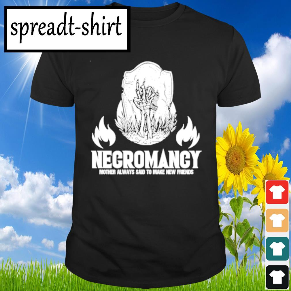 Negromancy Mother always said to make new friends shirt