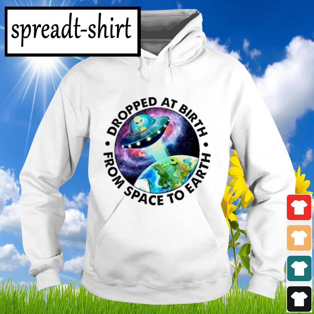 Ufo Alien Dropped at birth from space to Earth s Hoodie