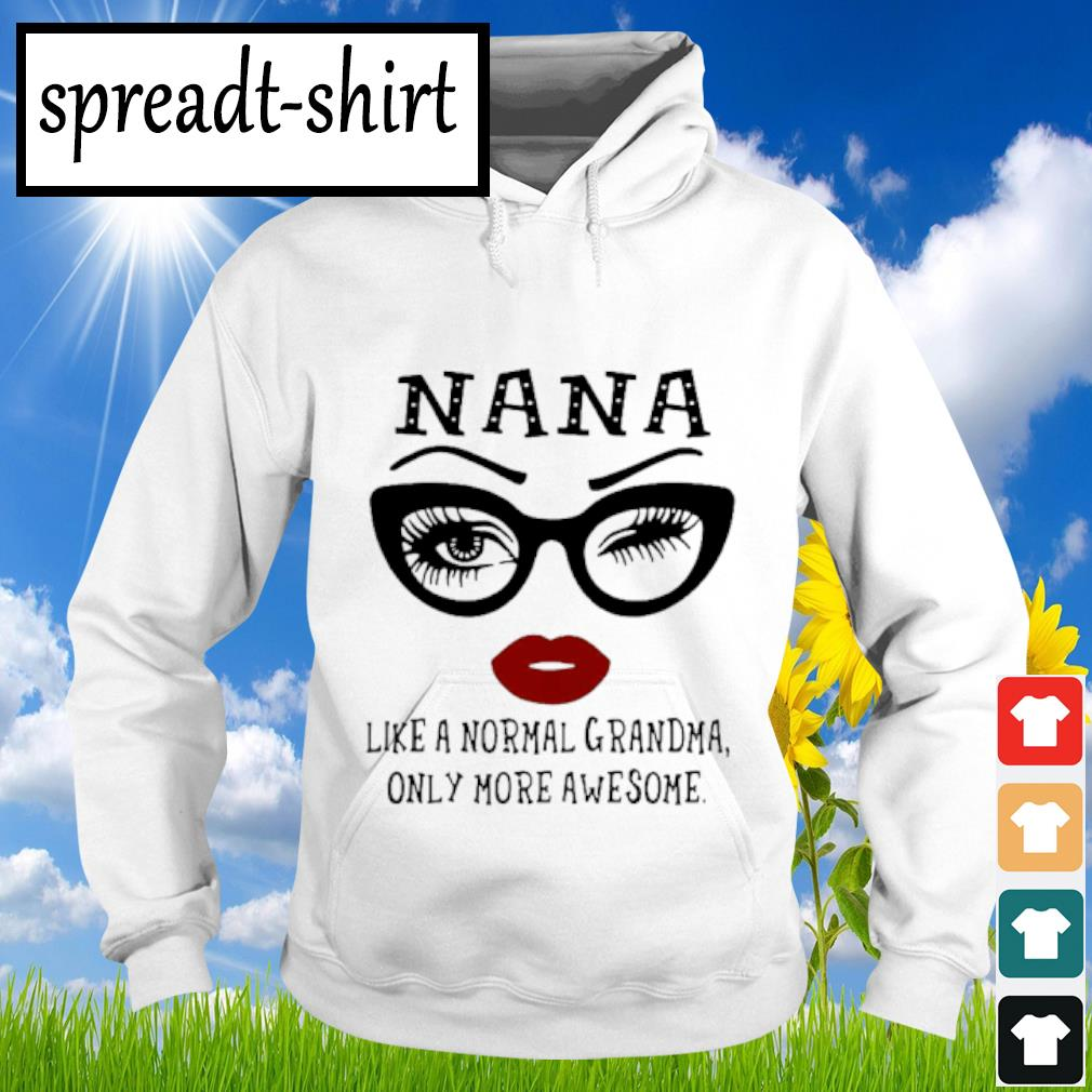 Nana Like A Normal Grandma Only More Awesome Shirt Hoodie