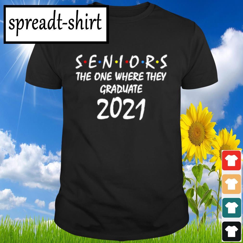 Seniors the one where they graduate 2021 shirt