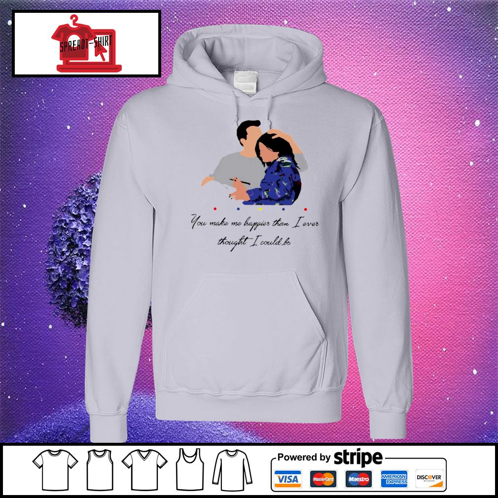 Official Chandler You Make Me Happier Than I Ever Thought I Could Be Shirt hoodie