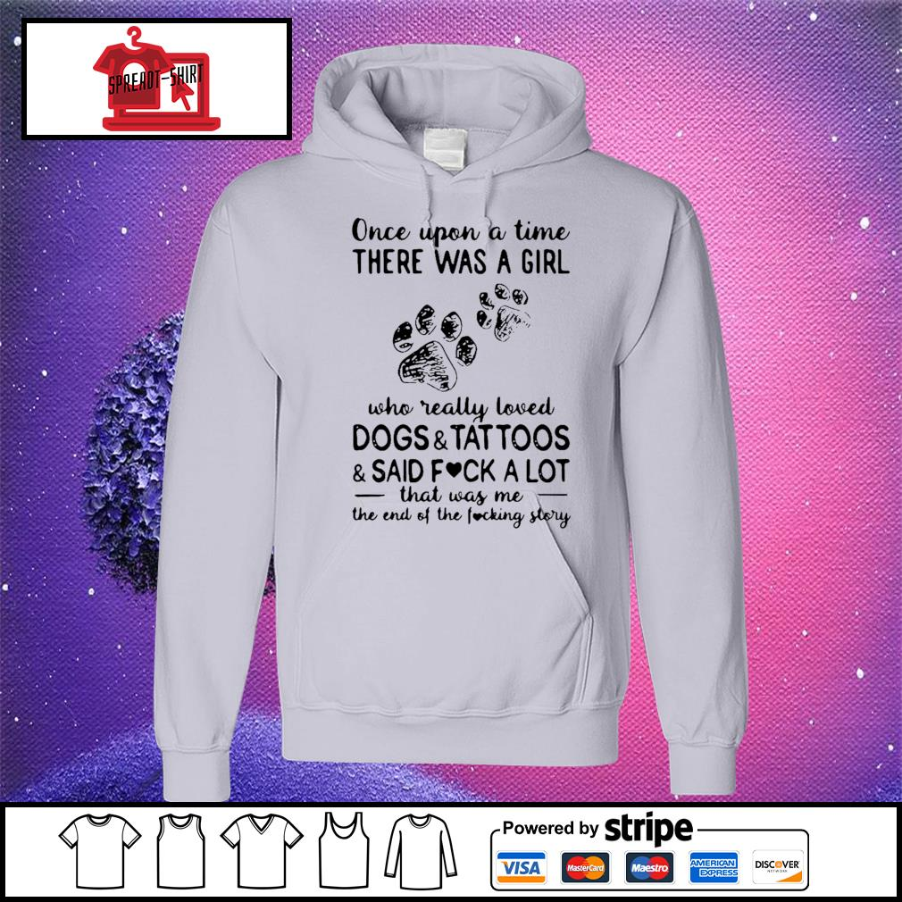 Once Upon Time There Was A Girl Who Really Loved Dogs And Tattoos And Said Fuck A Lot That Was Me The End Of The Fucking Story Shirt hoodie