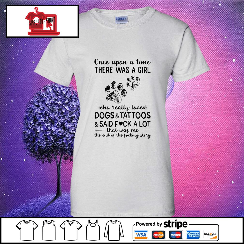Once Upon Time There Was A Girl Who Really Loved Dogs And Tattoos And Said Fuck A Lot That Was Me The End Of The Fucking Story Shirt ladies tee