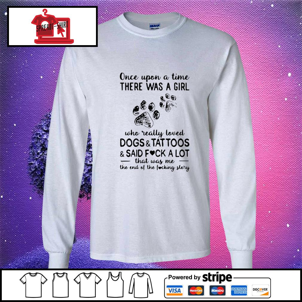 Once Upon Time There Was A Girl Who Really Loved Dogs And Tattoos And Said Fuck A Lot That Was Me The End Of The Fucking Story Shirt longsleeve-tee