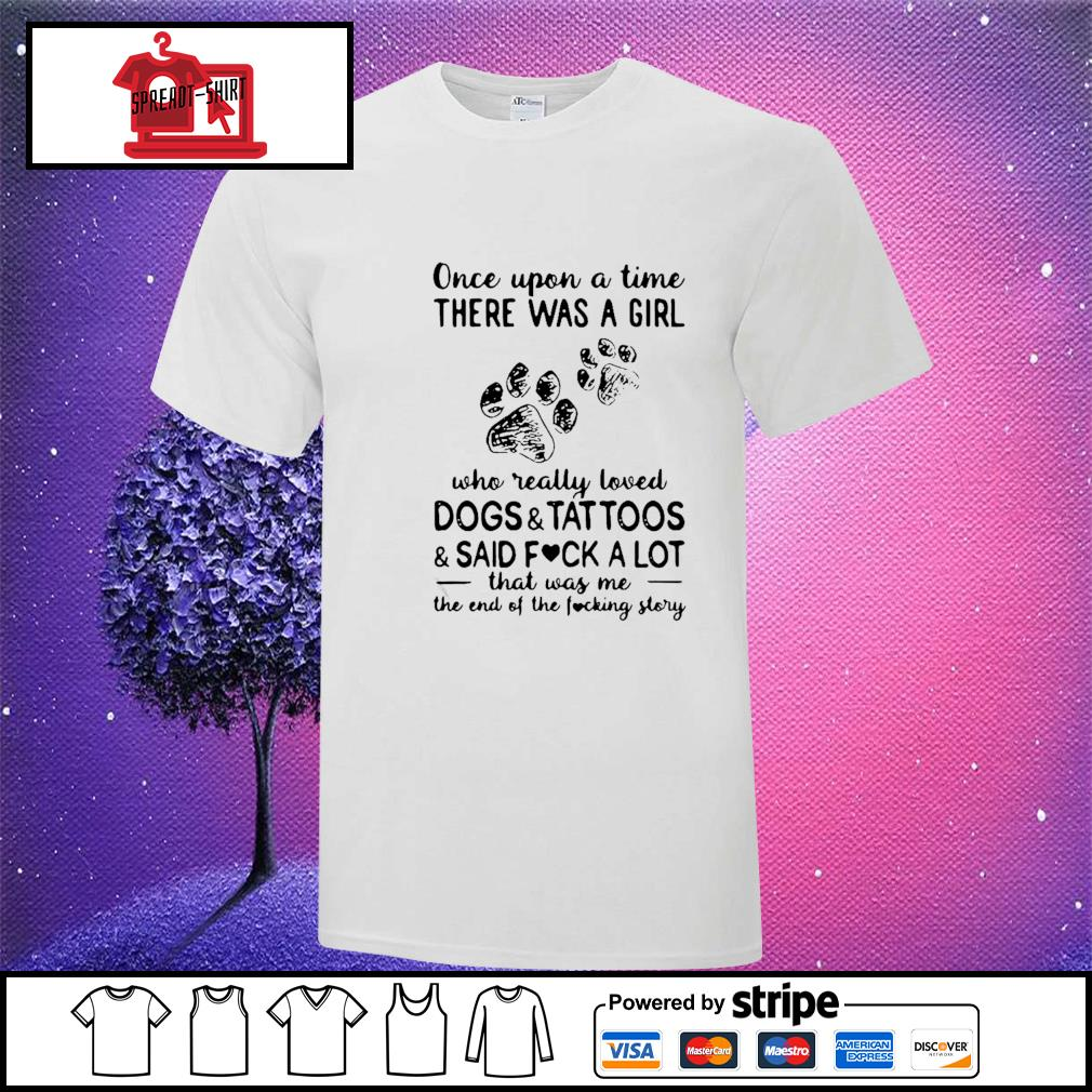 Once Upon Time There Was A Girl Who Really Loved Dogs And Tattoos And Said Fuck A Lot That Was Me The End Of The Fucking Story Shirt