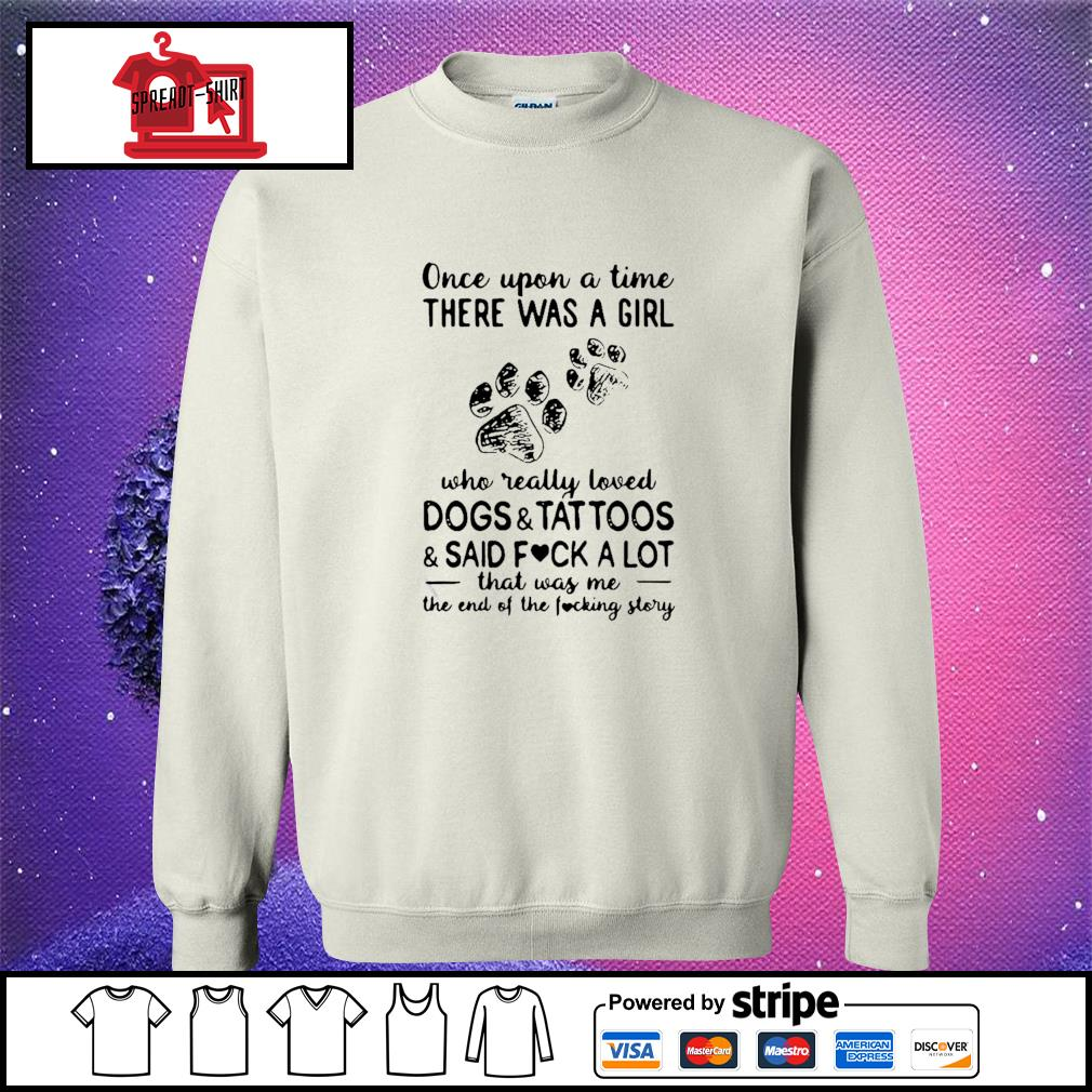 Once Upon Time There Was A Girl Who Really Loved Dogs And Tattoos And Said Fuck A Lot That Was Me The End Of The Fucking Story Shirt sweater
