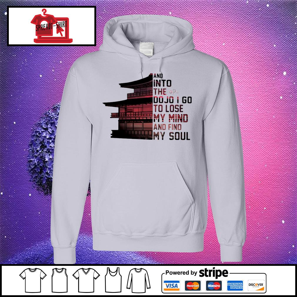 And into the do jo I go to lose my mind and find my soul s hoodie