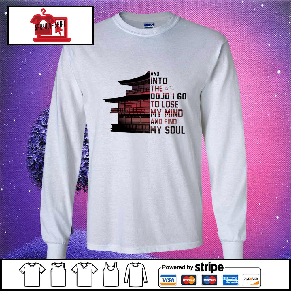 And into the do jo I go to lose my mind and find my soul s longsleeve-tee