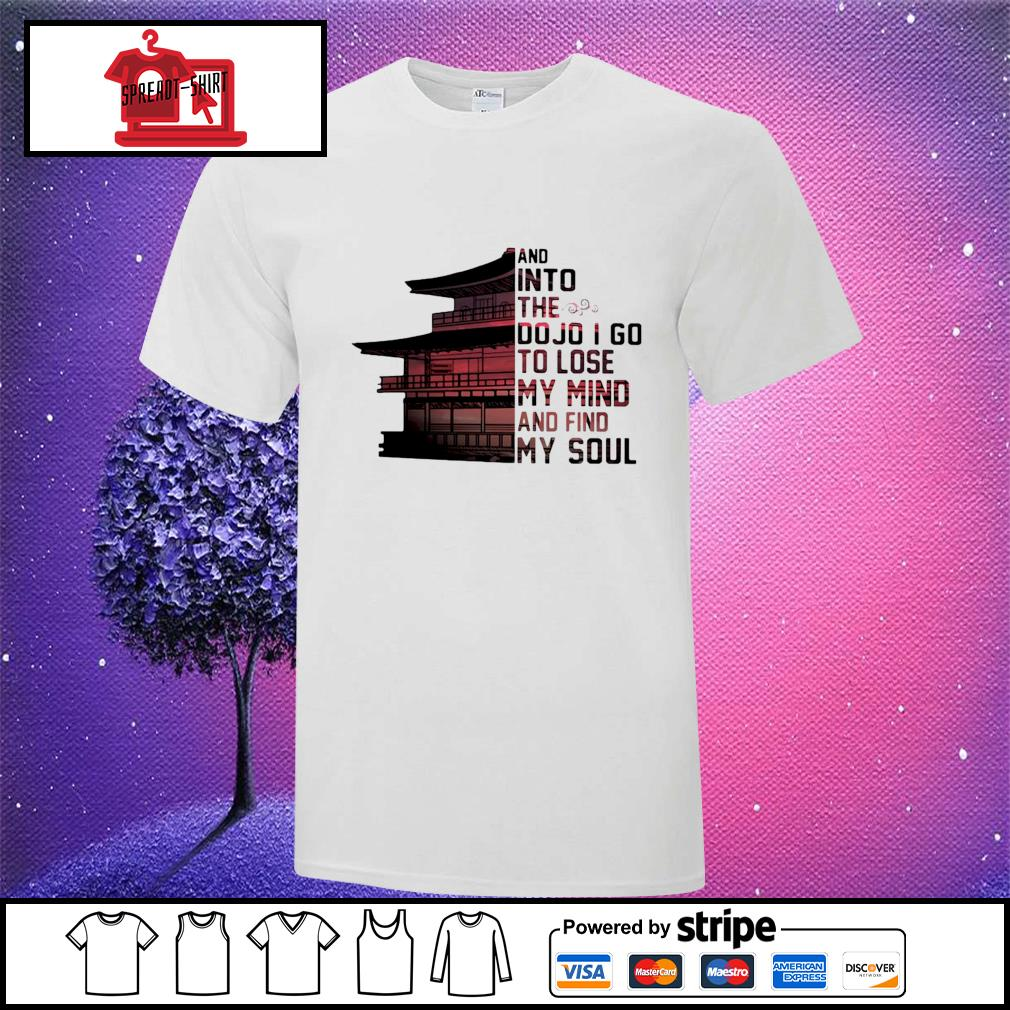 And into the do jo I go to lose my mind and find my soul shirt