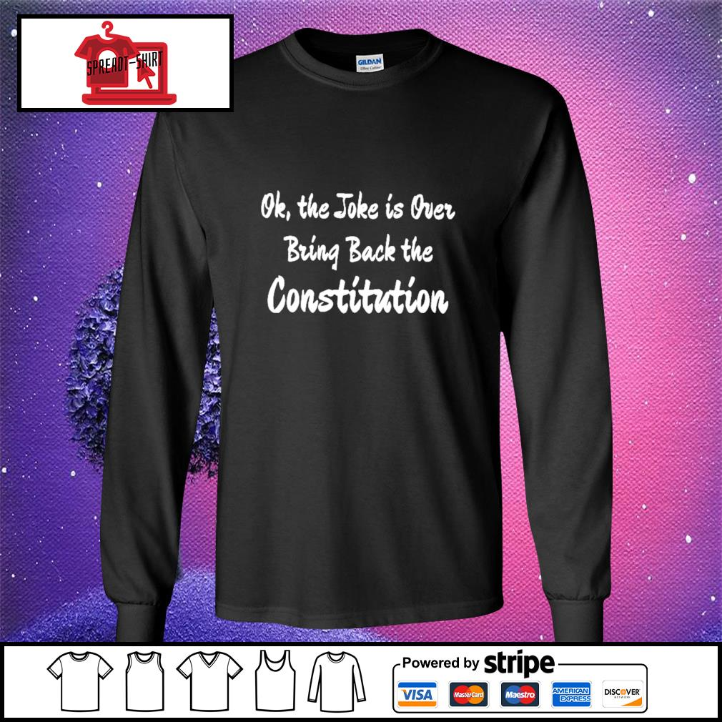 Ok the joke is over bring back the constitution s longsleeve-tee