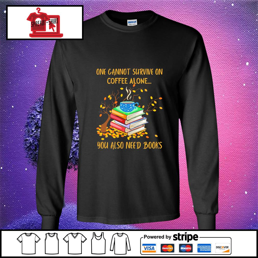 One cannot survive on coffee alone you also need books s longsleeve-tee