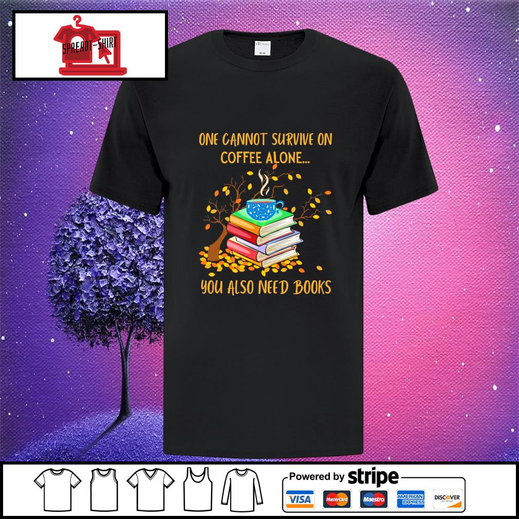 One cannot survive on coffee alone you also need books shirt