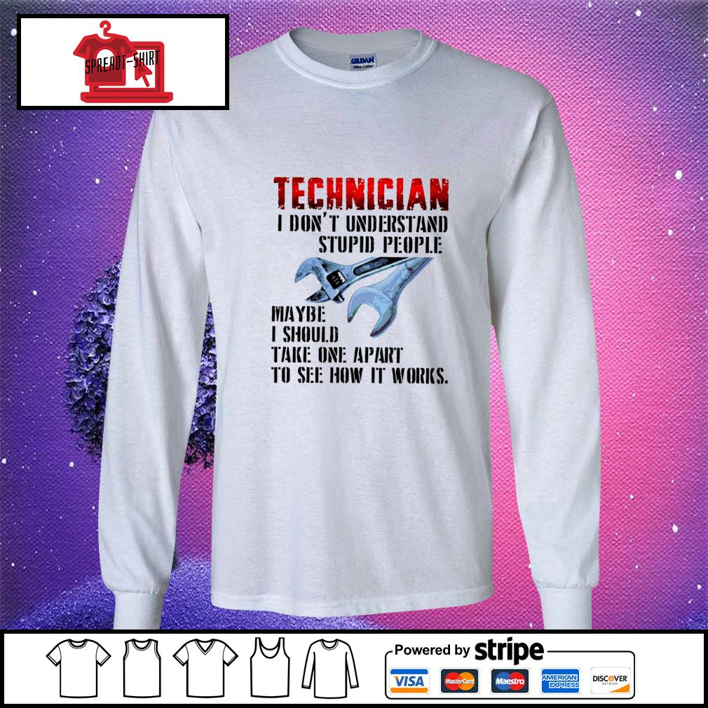 Technician I don't understand stupid people maybe I should take one apart to see how it works s longsleeve-tee