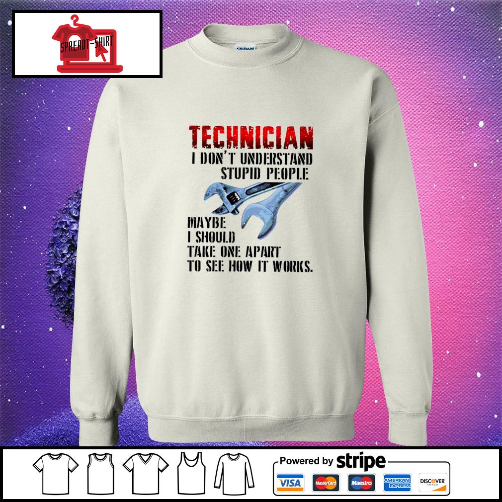 Technician I don't understand stupid people maybe I should take one apart to see how it works s sweater